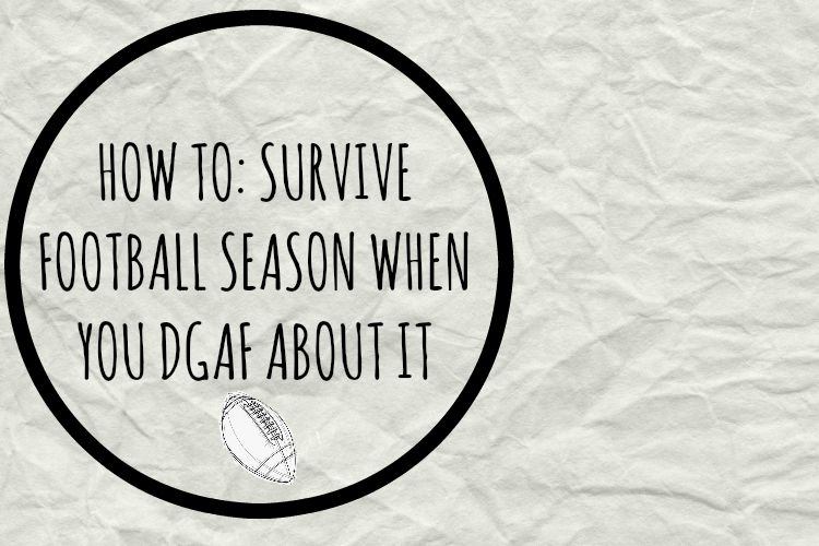 How To: Survive Football Season When You DGAF About It